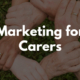 Marketing For Carers